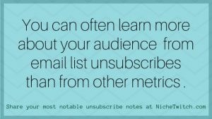 You can often learn more about your audience from email list unsubscribes than from other metrics.