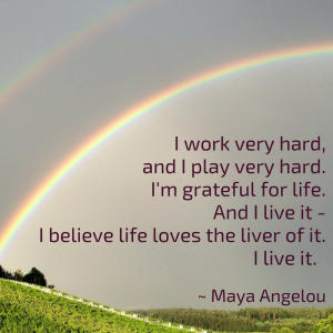 7.	I work very hard, and I play very hard. I'm grateful for life. And I live it - I believe life loves the liver of it. I live it. ~ Maya Angelou