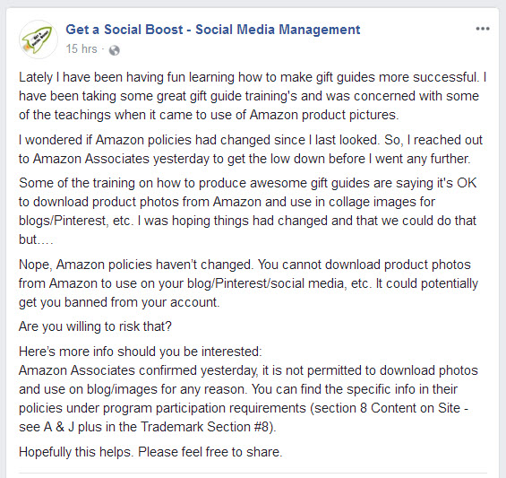 Get a Social Boost - Social Media Management Facebook posted on 11/16/2017  Lately I have been having fun learning how to make gift guides more successful. I have been taking some great gift guide training's and was concerned with some of the teachings when it came to use of Amazon product pictures. I wondered if Amazon policies had changed since I last looked. So, I reached out to Amazon Associates yesterday to get the low down before I went any further. Some of the training on how to produce awesome gift guides are saying it's OK to download product photos from Amazon and use in collage images for blogs/Pinterest, etc. I was hoping things had changed and that we could do that but…. Nope, Amazon policies haven't changed. You cannot download product photos from Amazon to use on your blog/Pinterest/social media, etc. It could potentially get you banned from your account. Are you willing to risk that? Here's more info should you be interested: Amazon Associates confirmed yesterday, it is not permitted to download photos and use on blog/images for any reason. You can find the specific info in their policies under program participation requirements (section 8 Content on Site - see A & J plus in the Trademark Section #8). Hopefully this helps. Please feel free to share.